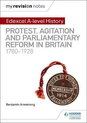 My Revision Notes: Edexcel A-level History: Protest, Agitation and Parliamentary Reform in Britain 1780-1928 by Benjamin Armstrong