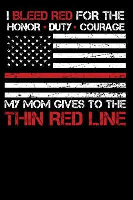 I Bleed Red for the honor, duty, courage my Mom gives to the Thin Red Line by Firefighter Family