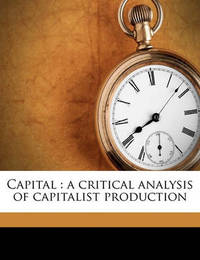 Capital: A Critical Analysis of Capitalist Production by Karl Marx