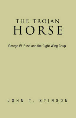 The Trojan Horse, George W. Bush and the Right Wing Coup by John T Stinson