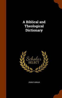 A Biblical and Theological Dictionary by John Farrar
