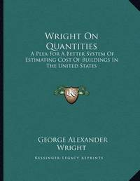 Wright on Quantities: A Plea for a Better System of Estimating Cost of Buildings in the United States by George Alexander Wright