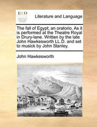 The Fall of Egypt; An Oratorio. as It Is Performed at the Theatre Royal in Drury-Lane. Written by the Late John Hawkesworth LL.D. and Set to Musick by John Stanley by John Hawkesworth