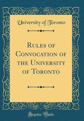 Rules of Convocation of the University of Toronto (Classic Reprint) by University of Toronto