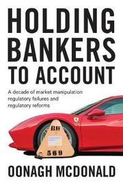 Holding Bankers to Account by Oonagh McDonald