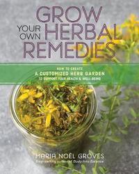Grow Your Own Herbal Remedies by Maria Noel Groves