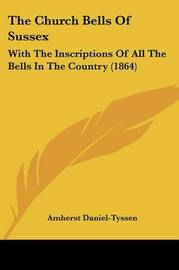 The Church Bells Of Sussex: With The Inscriptions Of All The Bells In The Country (1864) by Amherst Daniel Tyssen image
