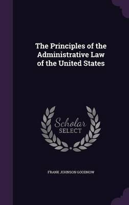 The Principles of the Administrative Law of the United States by Frank Johnson Goodnow image