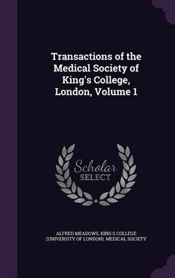 Transactions of the Medical Society of King's College, London, Volume 1 by Alfred Meadows