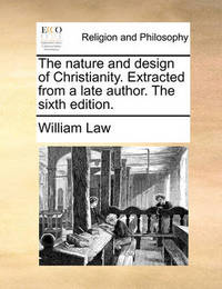 The Nature and Design of Christianity. Extracted from a Late Author. the Sixth Edition by William Law