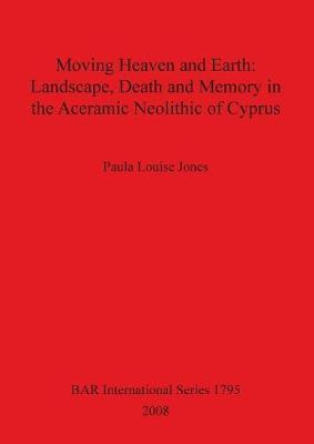Moving Heaven and Earth: Landscape Death and Memory in the Aceramic Neolithic of Cyprus by Paula Louise Jones