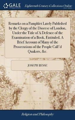 Remarks on a Pamphlet Lately Published by the Clergy of the Diocese of London, Under the Title of a Defence of the Examination of a Book, Entituled, a Brief Account of Many of the Prosecutions of the People Call'd Quakers, &c. by Joseph Besse