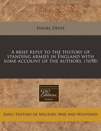 A Brief Reply to the History of Standing Armies in England with Some Account of the Authors. (1698) by Daniel Defoe