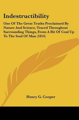 Indestructibility: One Of The Great Truths Proclaimed By Nature And Science, Traced Throughout Surrounding Things, From A Bit Of Coal Up To The Soul Of Man (1854) by Henry G Cooper image