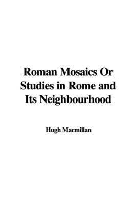 Roman Mosaics or Studies in Rome and Its Neighbourhood by Hugh MacMillan, PH.