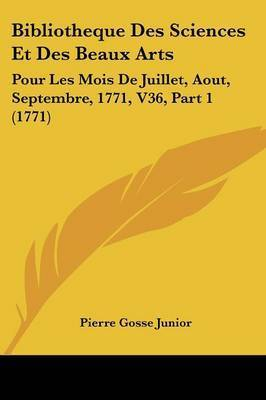 Bibliotheque Des Sciences Et Des Beaux Arts: Pour Les Mois De Juillet, Aout, Septembre, 1771, V36, Part 1 (1771) by Pierre Gosse Junior