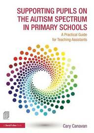 Supporting Pupils on the Autism Spectrum in Primary Schools by Carolyn Canavan
