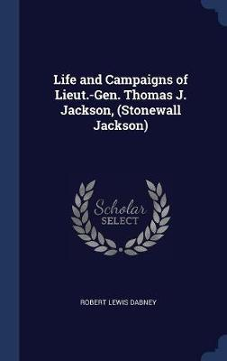 Life and Campaigns of Lieut.-Gen. Thomas J. Jackson, (Stonewall Jackson) by Robert Lewis Dabney
