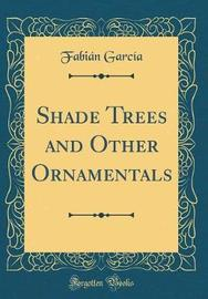 Shade Trees and Other Ornamentals (Classic Reprint) by Fabian Garcia image