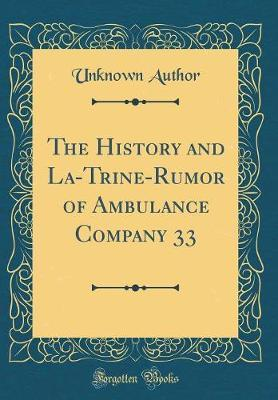 The History and La-Trine-Rumor of Ambulance Company 33 (Classic Reprint) by Unknown Author image