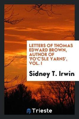 Letters of Thomas Edward Brown, Author of 'fo'c'sle Yarns', Vol. I by Sidney T. Irwin