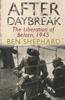 After Daybreak:: The Liberation of Belsen, 1945 by Ben Shephard