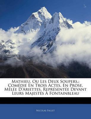 Mathieu, Ou Les Deux Soupers,: Com Die En Trois Actes, En Prose, M L E D'Ariettes, Repr Sent E Devant Leurs Majest?'s Fontainbleau by Nicolas Fallet