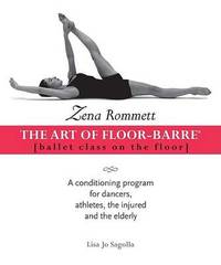 Zena Rommett: The Art of Floor-Barre: Ballet Class on the Floor: A Conditioning Program for Dancers, Athletes, the Injured, and the Elderly by Zena Rommett image