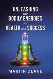Unleashing the Bodily Energies for Health and Success by Martin Deane
