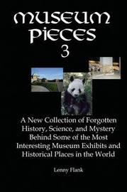 Museum Pieces 3: A New Collection of Forgotten History, Science and Mystery Behind Some of the Most Interesting Museum Exhibits and Historical Places in the World by Lenny Flank Jr