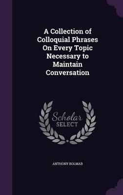 A Collection of Colloquial Phrases on Every Topic Necessary to Maintain Conversation by Anthony Bolmar