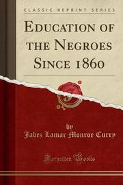Education of the Negroes Since 1860 (Classic Reprint) by Jabez Lamar Monroe Curry