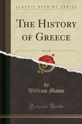 The History of Greece, Vol. 1 of 2 (Classic Reprint) by William Mavor image