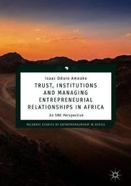 Trust, Institutions and Managing Entrepreneurial Relationships in Africa by Isaac Oduro Amoako