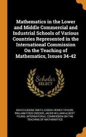 Mathematics in the Lower and Middle Commercial and Industrial Schools of Various Countries Represented in the International Commission on the Teaching of Mathematics, Issues 34-42 by David Eugene Smith
