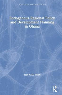 Endogenous Regional Policy and Development Planning in Ghana by Sam C.M. Ofori
