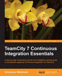 TeamCity 7 Continuous Integration Essentials by Volodymyr Melymuka