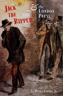 Jack the Ripper and the London Press by L. Perry Jr. Curtis
