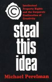 Steal This Idea: Intellectual Property and the Corporate Confiscation of Creativity by Michael Perelman image