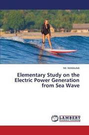 Elementary Study on the Electric Power Generation from Sea Wave by Muhibbullah MD