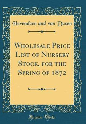 Wholesale Price List of Nursery Stock, for the Spring of 1872 (Classic Reprint) by Herendeen and Van Dusen