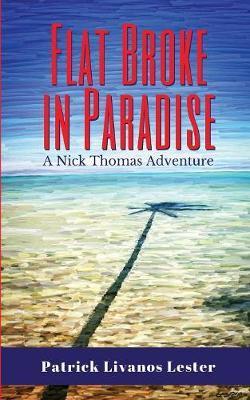 Flat Broke in Paradise by Patrick Livanos Lester