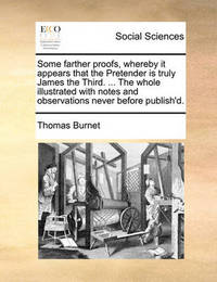 Some Farther Proofs, Whereby It Appears That the Pretender Is Truly James the Third. ... the Whole Illustrated with Notes and Observations Never Before Publish'd by Thomas Burnet