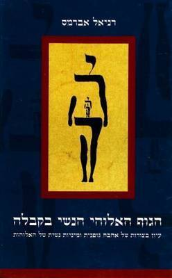 Female Body of God in Kabbalistic Literature: Embodied Forms of Love and Sexuality in the Divine Feminine by Daniel Abrams