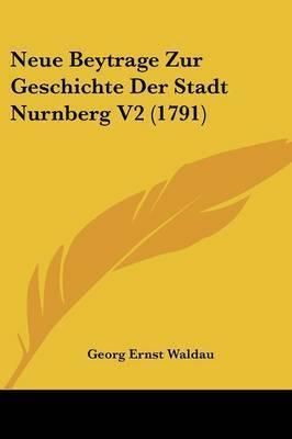 Neue Beytrage Zur Geschichte Der Stadt Nurnberg V2 (1791) by Georg Ernst Waldau
