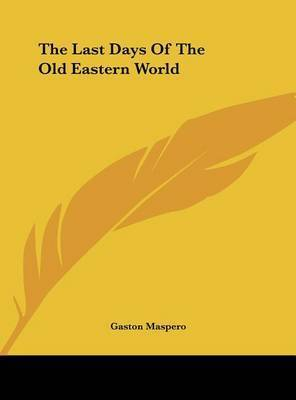 The Last Days of the Old Eastern World by Gaston C Maspero