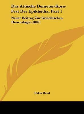 Das Attische Demeter-Kore-Fest Der Epikleidia, Part 1: Neuer Beitrag Zur Griechischen Heortologie (1887) by Oskar Band