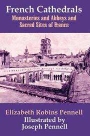 French Cathedrals, Monasteries and Abbeys and Sacred Sites of France by Elizabeth Robins Pennell