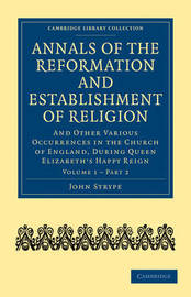 Annals of the Reformation and Establishment of Religion 4 Volume Set in 7 Paperback Parts: Volume 1 Annals of the Reformation and Establishment of Religion: Part 2 by John Strype