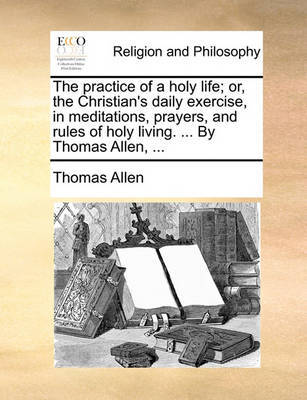 The Practice of a Holy Life; Or, the Christian's Daily Exercise, in Meditations, Prayers, and Rules of Holy Living. ... by Thomas Allen, by Thomas Allen
